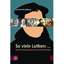 So viele Luthers ...: Die Reformationsjubiläen des 19. und 20. Jahrhunderts