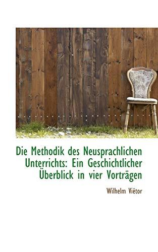 Die Methodik Des Neusprachlichen Unterrichts: Ein Geschichtlicher Berblick in Vier Vortr Gen