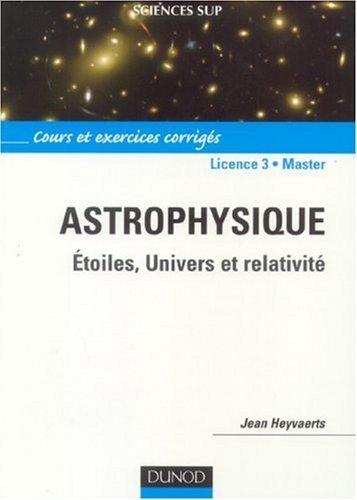 Astrophysique Licence 3-Master : Etoiles, Univers et relativité de Jean Heyvaerts (7 septembre 2006) Broché
