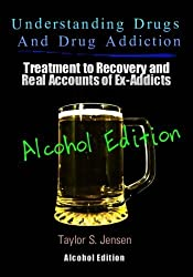 Understanding Drugs and Drug Addiction: Treatment to Recovery and Real Accounts of Ex-Addicts Volume VII - Alcoholism Edition (Volume 7) by Taylor S. Jensen (2012-07-31)