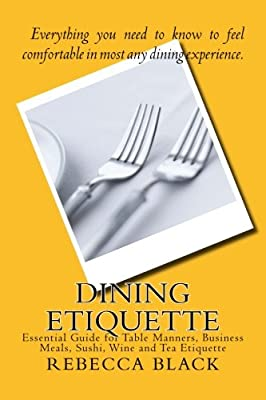 Dining Etiquette: Essential Guide for Table Manners, Business Meals, Sushi, Wine and Tea Etiquette produced by CreateSpace Independent Publishing Platform - quick delivery from UK.