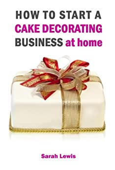 how to start a cake decorating business at home uk start your own cake baking amp decorating business from home