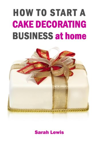 How To Start A Cake Decorating Business At Home   UK By [Lewis, Sarah