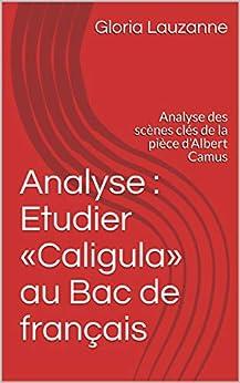Analyse : Etudier «caligula» Au Bac De Français: Analyse Des Scènes Clés De La Pièce D'albert Camus por Gloria Lauzanne