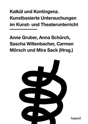 Kalkül und Kontingenz: Kunstbasierte Untersuchungen im Kunst- und Theaterunterricht