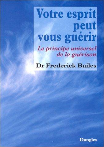 Votre esprit peut vous guérir : Le Principe universel de la guérison par Frédérick W. Bailes