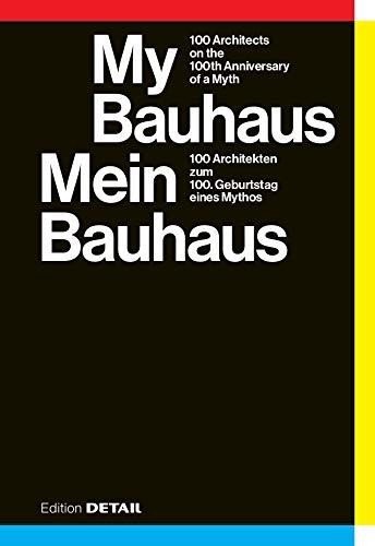 My Bauhaus - Mein Bauhaus: 100 Architekten zum 100. Geburtstag eines Mythos / 100 Architects on the 100th Anniversary of a Myth (DETAIL Special)