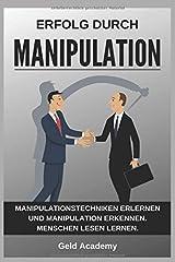 Erfolg durch Manipulation: Manipulationstechniken erlernen und Manipulation erkennen. Menschen lesen lernen und ihre Körpersprache verstehen für mehr Erfolg im Alltag und Beruf. Taschenbuch