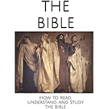 The Bible: How To Read, Understand, and Study The Bible (Bible Guides)