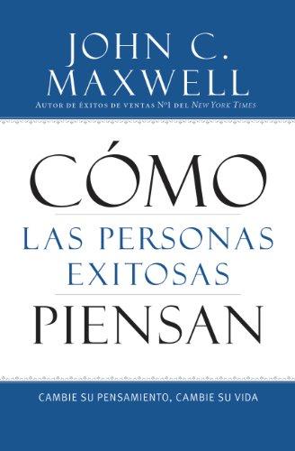 Cómo las Personas Exitosas Piensan: Cambie su Pensamiento, Cambie su Vida por John C. Maxwell