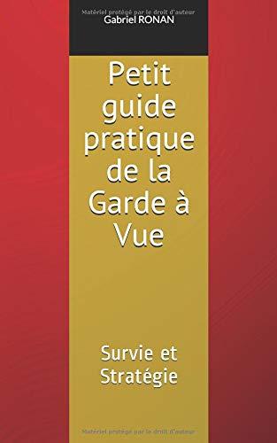 Petit guide pratique de la Garde à Vue: Survie et Stratégie       Edition 2018 par Gabriel RONAN