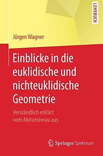 Einblicke in die euklidische und nichteuklidische Geometrie: Verständlich erklärt vom Abiturniveau aus