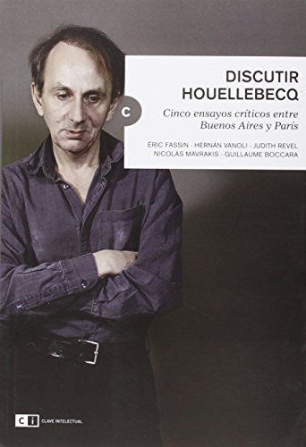 Discutir Houellebecq : cinco ensayos críticos entre Buenos Aires y París