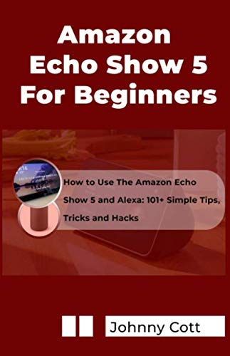 AMAZON ECHO SHOW 5 FOR BEGINNERS: How to Use the Amazon Echo Show 5 and Alexa: 101+ Simple Tips, Tricks and Hacks in 60 Minutes (Video-show-apps)