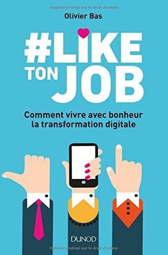 #Like ton job - Comment vivre avec bonheur la transformation digitale par Olivier Bas
