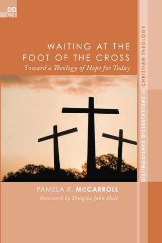 Waiting at the Foot of the Cross: Toward a Theology of Hope for Today (Distinguished Dissertations in Christian Theology)