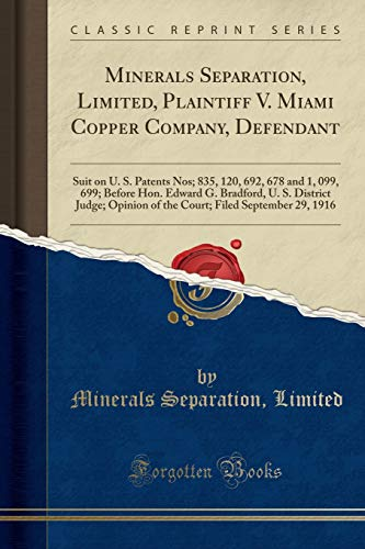 Minerals Separation, Limited, Plaintiff V. Miami Copper Company, Defendant: Suit on U. S. Patents Nos; 835, 120, 692, 678 and 1, 099, 699; Before Hon. ... of the Court; Filed September 29, 1916