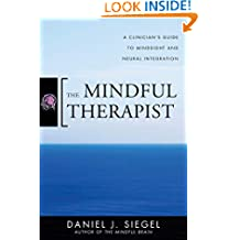 The Mindful Therapist – A Clinician′s Guide to Mindsight and Neural Integration (Norton Series on Interpersonal Neurobiology)