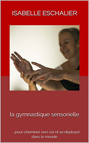 La gymnastique sensorielle: ...pour cheminer vers soi et se dployer dans le monde
