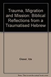 Trauma, Migration and Mission: Biblical Reflections from a Traumatised Hebrew