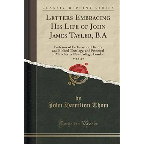 Letters Embracing His Life of John James Tayler, B.A, Vol. 1 of 2: Professor of Ecclesiastical History and Biblical Theology, and Principal of Manchester New College, London (Classic
