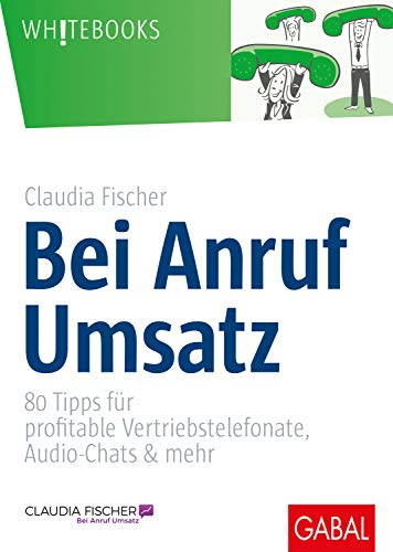 Bei Anruf Umsatz: 80 Tipps für profitable Vertriebstelefonate, Audio-Chats & mehr (Whitebooks)