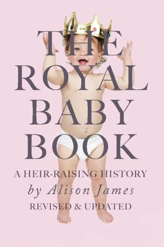 The Royal Baby Book: A Heir Raising History - Revised and Revisited