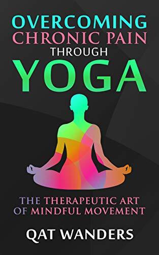 Overcoming Chronic Pain Through Yoga: The Therapeutic Art of ...