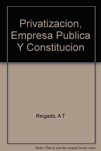 Privatizacion, empresa publica y constitucion
