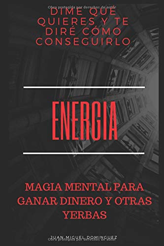 Energía: Dime qué quieres y te diré cómo conseguirlo (Magia mental para ganar dinero y otras yerbas) por Mago 77