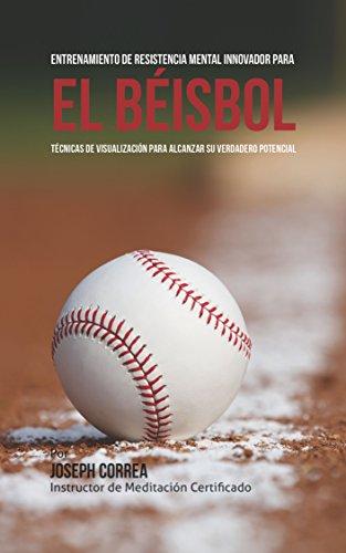 Entrenamiento de Resistencia Mental Innovador para el béisbol: Técnicas de visualización para alcanzar su verdadero potencial por Joseph Correa (Instructor de Meditación Certificado)