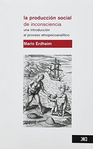 La producción social de inconsciencia: Una introducción al proceso etnopsicoanalítico (Psicología y psicoanálisis)