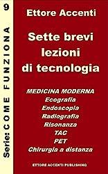 Sette brevi lezioni di tecnologia 9 - Medicina: Medicina moderna: Ecografia, Endoscopia, Radiografia, Risonanza, TAC, PET, Chirurgia a distanza. Ettore ... (Come funziona: panoramica tecnologie)