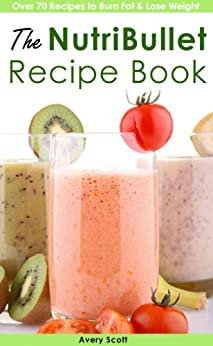 The NutriBullet Recipe Book (NutriBullet Recipes to Burn Fat, Lose Weight & Boost Metabolism) by [Scott, Avery]