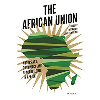 The African Union : Autocracy, Diplomacy and Peacebuilding in Africa