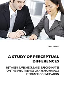 A STUDY OF PERCEPTUAL DIFFERENCES BETWEEN SUPERVISORS AND SUBORDINATES ON THE EFFECTIVENESS OF A PERFORMANCE FEEDBACK CONVERSATION (English Edition) von [Molaski, Laina]