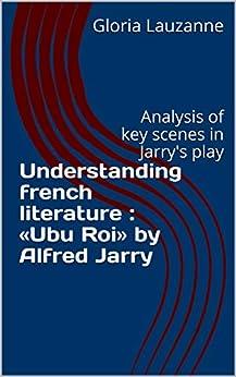 Understanding French Literature :  «ubu Roi» By Alfred Jarry: Analysis Of Key Scenes In Jarry's Play por Gloria Lauzanne Gratis