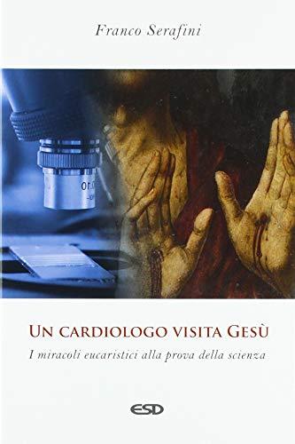 Un cardiologo visita Gesù. I miracoli eucaristici alla prova della scienza (Teologia) por Franco Serafini