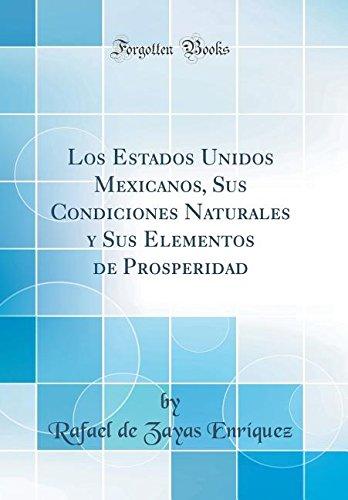 Los Estados Unidos Mexicanos, Sus Condiciones Naturales y Sus Elementos de Prosperidad (Classic Reprint) por Rafael de Zayas Enríquez