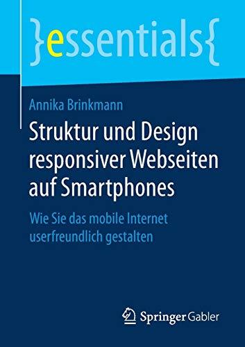 Struktur und Design responsiver Webseiten auf Smartphones: Wie Sie das mobile Internet userfreundlich gestalten (essentials)