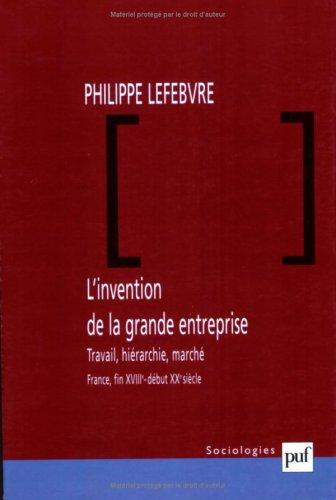 L'invention de la grande entreprise. : Travail, hiérarchie, marché (France, fin XVIIIème - début XXème siècle) par Philippe Lefebvre