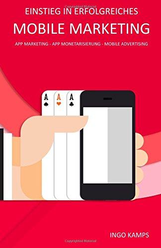 Einstieg in erfolgreiches Mobile Marketing: App Marketing - App Monetarisierung - Mobile Advertising