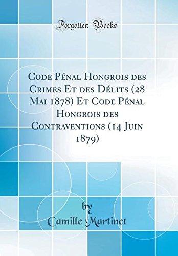 Code Penal Hongrois Des Crimes Et Des Delits (28 Mai 1878) Et Code Penal Hongrois Des Contraventions (14 Juin 1879) (Classic Reprint) par Camille Martinet
