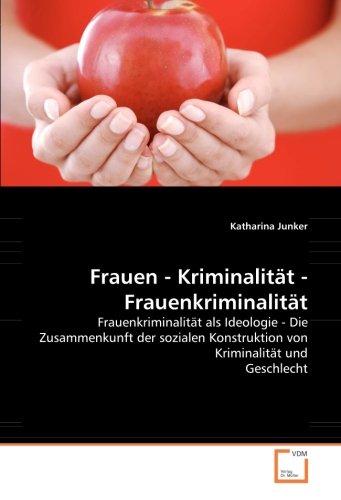 Frauen - Kriminalität - Frauenkriminalität: Frauenkriminalität als Ideologie - Die Zusammenkunft der sozialen Konstruktion von Kriminalität und Geschlecht