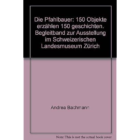 Die Pfahlbauer: 150 Objekte erzählen 150 geschichten. Begleitband zur Ausstellung im Schweizerischen Landesmuseum