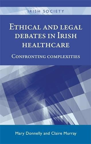 Ethical and Legal Debates in Irish Healthcare: Confronting Complexities (Irish Society)