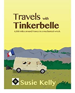 Travels With Tinkerbelle: 6,000 Miles Around France In A Mechanical Wreck (English Edition) par [Kelly, Susie]