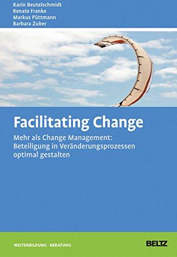Facilitating Change: Mehr als Change-Management: Beteiligung in Veränderungsprozessen optimal gestalten (Beltz Weiterbildung / Fachbuch)