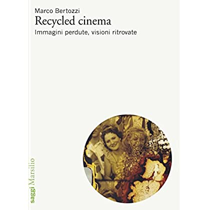 Recycled Cinema: Immagini Perdute, Visioni Ritrovate (Saggi. Cinema)