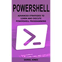 Powershell: Advanced Strategies to Learn and Execute Powershell Programming (English Edition)